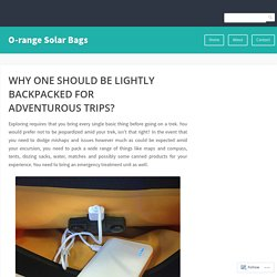 WHY ONE SHOULD BE LIGHTLY BACKPACKED FOR ADVENTUROUS TRIPS? – O-range Solar Bags