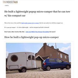 He built a lightweight popup micro-camper that he can tow w/ his compact car