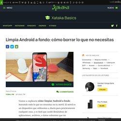 Limpia Android a fondo: cómo borrar lo que no necesitas