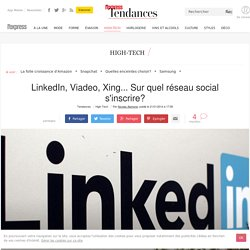 LinkedIn, Viadeo, Xing: 3 réseaux sociaux professionnels où s'inscrire