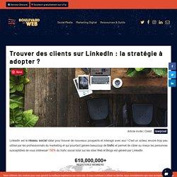 Trouver des clients sur LinkedIn : la stratégie à adopter ? – Boulevard du Web