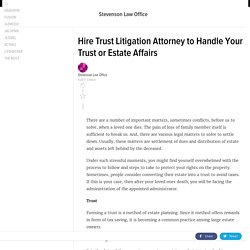 Hire Trust Litigation Attorney to Handle Your Trust or Estate Affairs