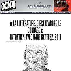«La littérature, c'est d'abord le courage» Entretien avec Imre Kertész, 2011