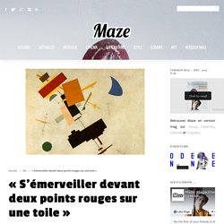 Maze Magazine » Magazine: Actualité, Musique, Cinéma, Littérature, Style, Jeux Vidéo, Art«S'émerveiller devant deux points rouges sur une toile» - Maze Magazine