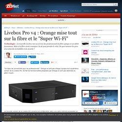 """Livebox Pro v4 : Orange mise tout sur la fibre et le """"Super Wi-Fi"""" - ZDNet"""