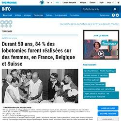 Durant 50 ans, 84 % des lobotomies furent réalisées sur des femmes, en France, Belgique et Suisse