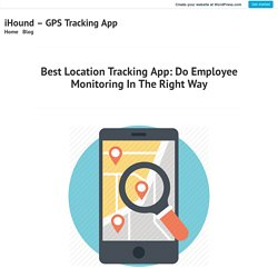 Best Location Tracking App: Do Employee Monitoring In The Right Way – iHound – GPS Tracking App