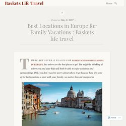 Best Locations in Europe for Family Vacations : Baskets life travel – Baskets Life Travel