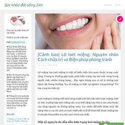 [Cảnh báo] Lở loét miệng: Nguyên nhân Cách chữa trị và Biện pháp phòng tránh