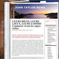 LEURS BIENS, LEURS LIEUX, LEURS LOISIRS Comment vivent les super-riches « JOHN TAYLOR NEWS
