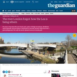The river London forgot: how the Lea is being reborn