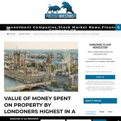 Value of money spent on property by Londoners highest in a decade - Investment Companies,Stock Market News,Finance Company UK