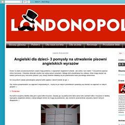 Londonopoly: Angielski dla dzieci- 3 pomysły na utrwalenie pisowni angielskich wyrazów
