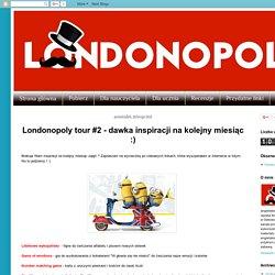Londonopoly: Londonopoly tour #2 - dawka inspiracji na kolejny miesiąc :)