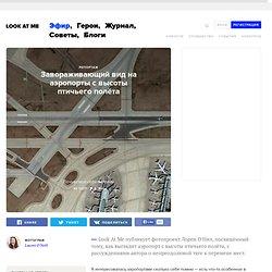 Завораживающий вид на аэропорты с высоты птичьего полёта — Look At Me — MAG — поток «Репортаж»