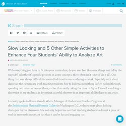 Slow Looking and 5 Other Simple Activities to Enhance Your Students' Ability to Analyze Art - The Art of Ed