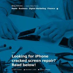 Looking for iPhone cracked screen repair? Read below! - Bing Articles