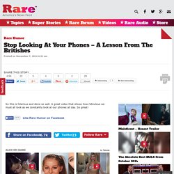 Stop Looking At Your Phones – A Lesson From The Britishes