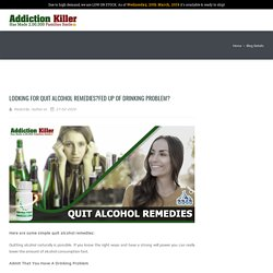 Looking for Quit Alcohol Remedies?Fed up of Drinking Problem?