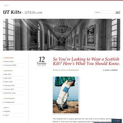 So You're Looking to Wear a Scottish Kilt? Here's What You Should Know.