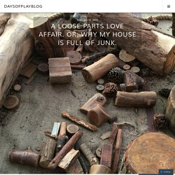 A Loose Parts Love Affair. Or, Why My House is Full of Junk. – daysofplayblog