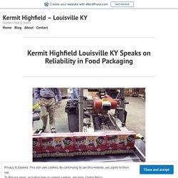 Kermit Highfield Louisville KY Speaks on Reliability in Food Packaging – Kermit Highfield