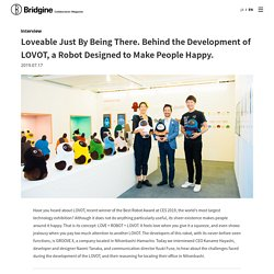 Loveable Just By Being There. Behind the Development of LOVOT, a Robot Designed to Make People Happy.
