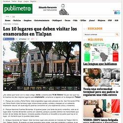 Los 10 lugares que deben visitar los enamorados en Tlalpan