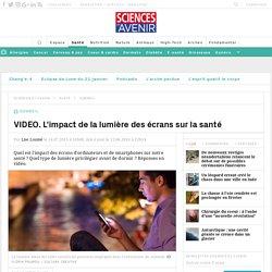 VIDEO. L'impact de la lumière des écrans sur la santé - Sciencesetavenir.fr