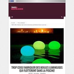 TROP COOL! Fabriquer des boules lumineuses qui flotteront dans la piscine!