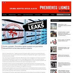 Procès LuxLeaks : Premières Lignes soutient son journaliste Edouard Perrin et les deux lanceurs d'alerte