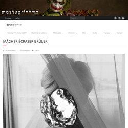 Mâcher Écraser Brûler – MASHUP CINEMA WEBZINE