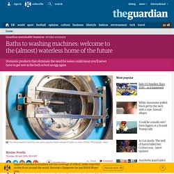 Baths to washing machines: welcome to the (almost) waterless home of the future
