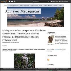 Madagascar subira une perte de 30% de ses espèces avant la fin du XXIè siècle si l'homme poursuit son entreprise au rythme actuel - Agir avec Madagascar