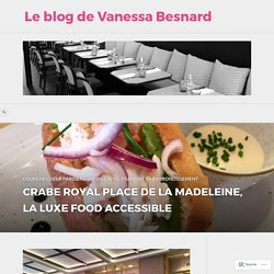CRABE ROYAL PLACE DE LA MADELEINE, LA LUXE FOOD ACCESSIBLE – Le blog de Vanessa Besnard