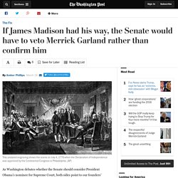 If James Madison had his way, the Senate would have to veto Merrick Garland rather than confirm him