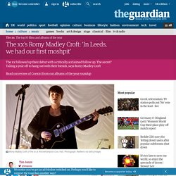 The xx's Romy Madley Croft: 'In Leeds, we had our first moshpit'