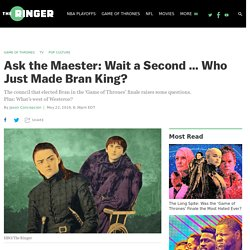 Ask the Maester: Wait a Second … Who Just Made Bran King?