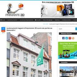 La plus grand magasin d'impression 3D ouvre ses portes au Danemark