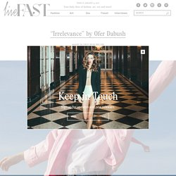 """Live FAST Magazine – The Best of Fashion, Art, Sex and Travel » """"Irrelevance"""" by Ofer Dabush"""