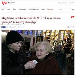 Magdalena Grzebałkowska dla WP: rok 1945 czasem spokoju? To naiwny stereotyp