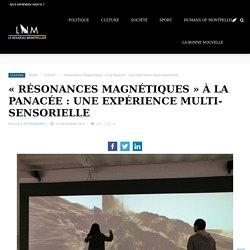 """""""Résonances Magnétiques"""" à la Panacée : une expérience multi-sensorielle - Le Nouveau Montpellier"""