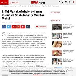 El Taj Mahal, símbolo del amor eterno de Shah Jahan y Mumtaz Mahal