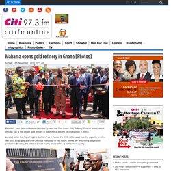 Mahama opens gold refinery in Ghana [Photos]