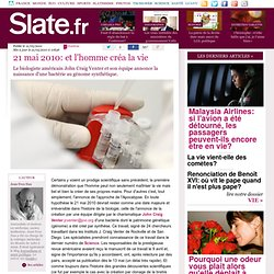 SLATE 21/05/10 et l'homme créa la vieLe biologiste américain John Craig Venter et son équipe annonce la naissance d'une bactérie