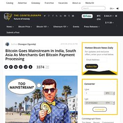 Bitcoin Goes Mainstream in India, South Asia As Merchants Get Bitcoin Payment Processing