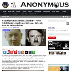 Mainstream Researchers Admit Hitler Never Killed Himself, was Helped to Escape to South America, Where He Died AnonHQ