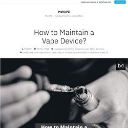 How to Maintain a Vape Device? – McVAPE