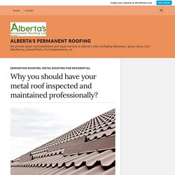 Why you should have your metal roof inspected and maintained professionally? – Alberta's Permanent Roofing