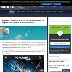 Popcorn Time sous Android permet maintenant de regarder vos films en étant déconnecté